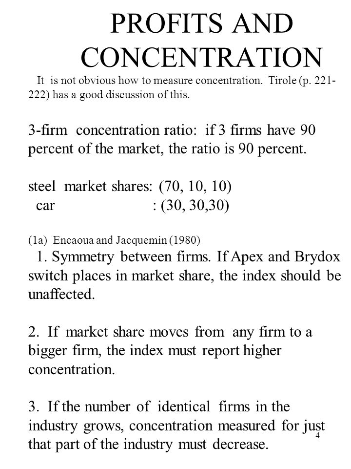 4 PROFITS AND CONCENTRATION It is not obvious how to measure concentration. Tirole (p. 221- 222) has a good discussion of this. 3-firm concentration r