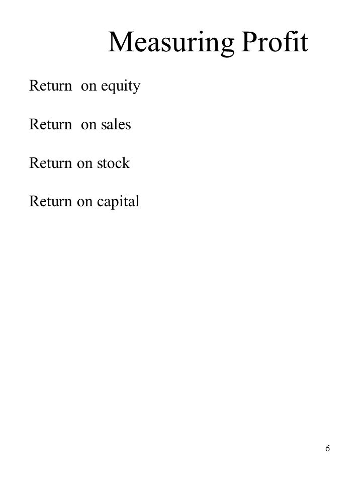 6 Measuring Profit Return on equity Return on sales Return on stock Return on capital