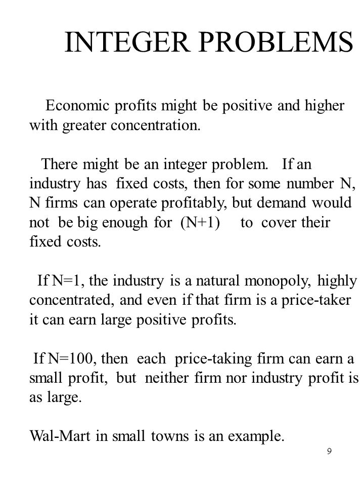 9 INTEGER PROBLEMS Economic profits might be positive and higher with greater concentration. There might be an integer problem. If an industry has fix