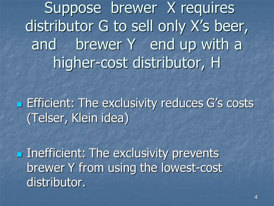 4 Suppose brewer X requires distributor G to sell only Xs beer, and brewer Y end up with a higher-cost distributor, H Suppose brewer X requires distri