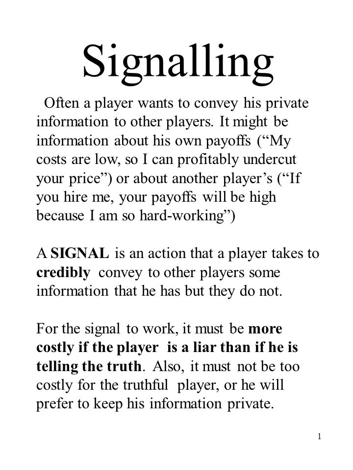 1 Signalling Often a player wants to convey his private information to other players.