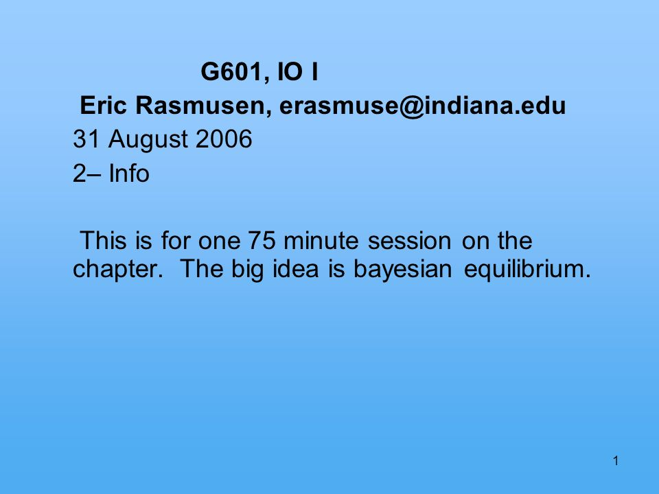 1 G601, IO I Eric Rasmusen, erasmuse@indiana.edu 31 August 2006 2– Info This is for one 75 minute session on the chapter.