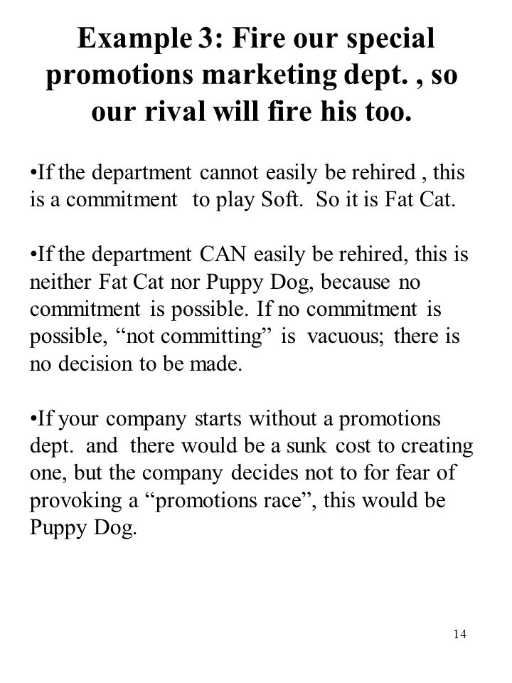 14 Example 3: Fire our special promotions marketing dept., so our rival will fire his too. If the department cannot easily be rehired, this is a commi