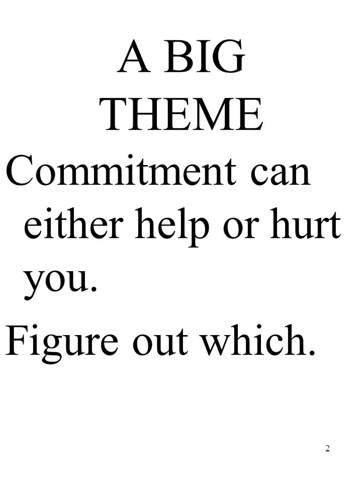 2 A BIG THEME Commitment can either help or hurt you. Figure out which.
