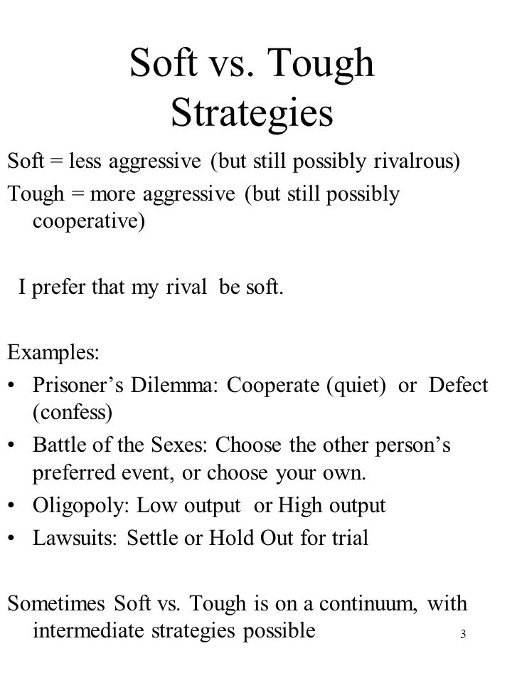 3 Soft vs. Tough Strategies Soft = less aggressive (but still possibly rivalrous) Tough = more aggressive (but still possibly cooperative) I prefer th