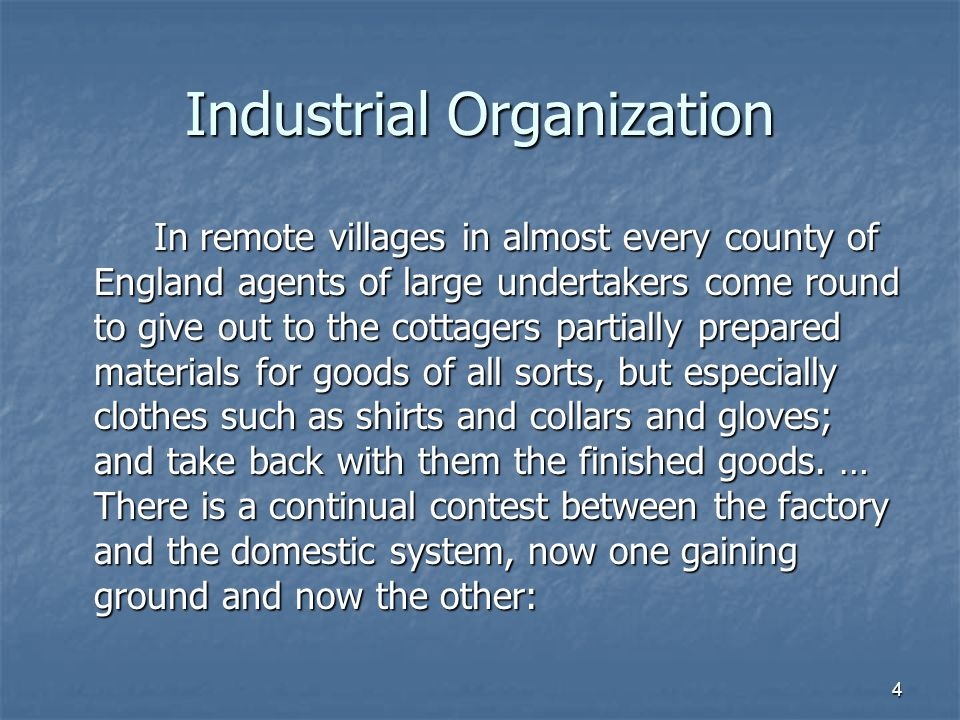 4 Industrial Organization In remote villages in almost every county of England agents of large undertakers come round to give out to the cottagers partially prepared materials for goods of all sorts, but especially clothes such as shirts and collars and gloves; and take back with them the finished goods.