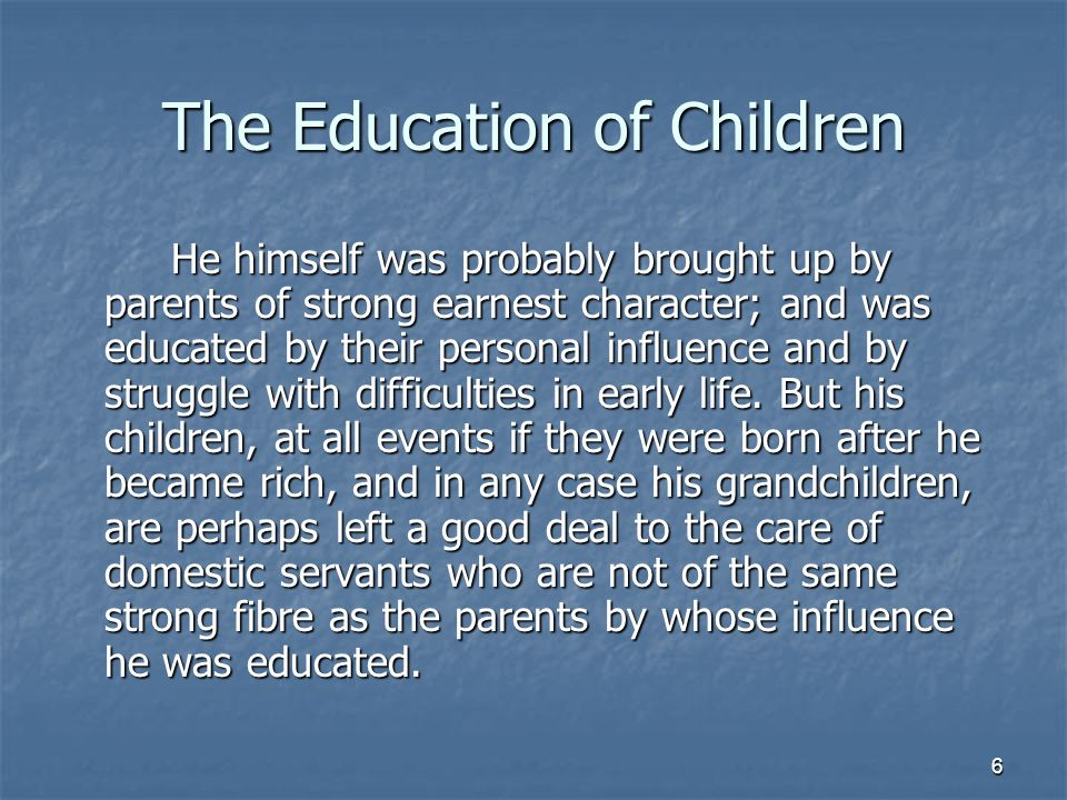 6 The Education of Children He himself was probably brought up by parents of strong earnest character; and was educated by their personal influence and by struggle with difficulties in early life.