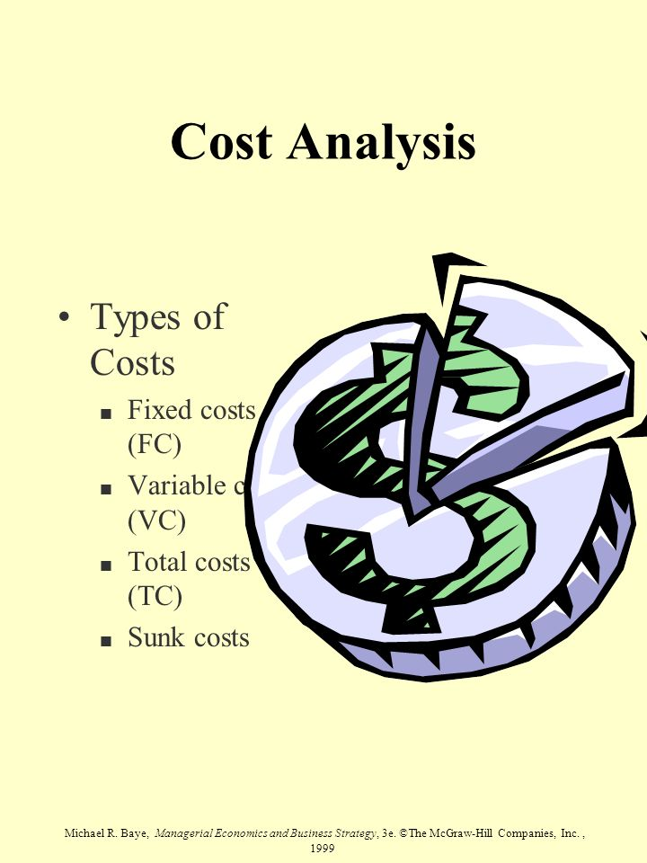 Michael R. Baye, Managerial Economics and Business Strategy, 3e. ©The McGraw-Hill Companies, Inc., 1999 Cost Analysis Types of Costs n Fixed costs (FC