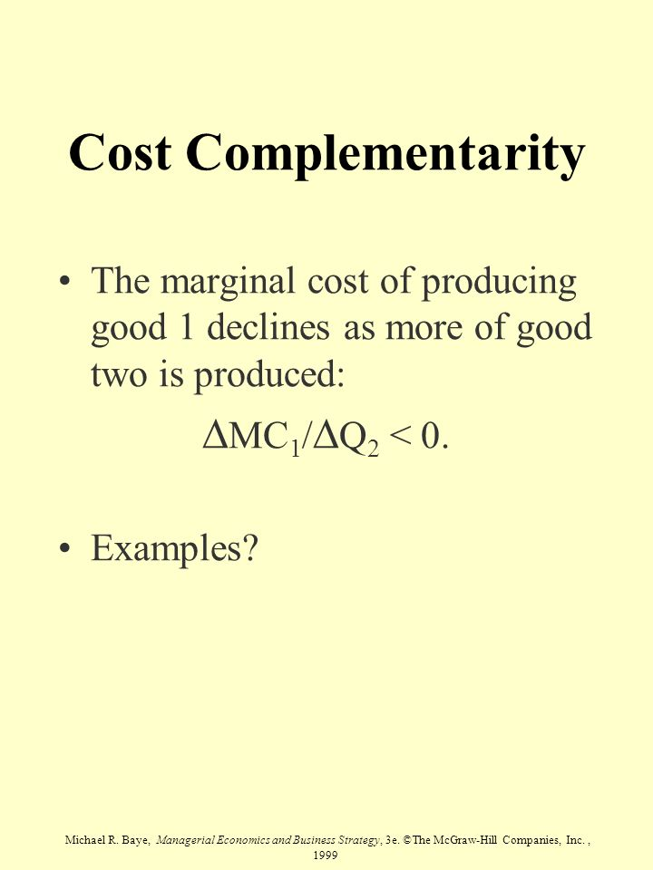 Michael R. Baye, Managerial Economics and Business Strategy, 3e. ©The McGraw-Hill Companies, Inc., 1999 Cost Complementarity The marginal cost of prod