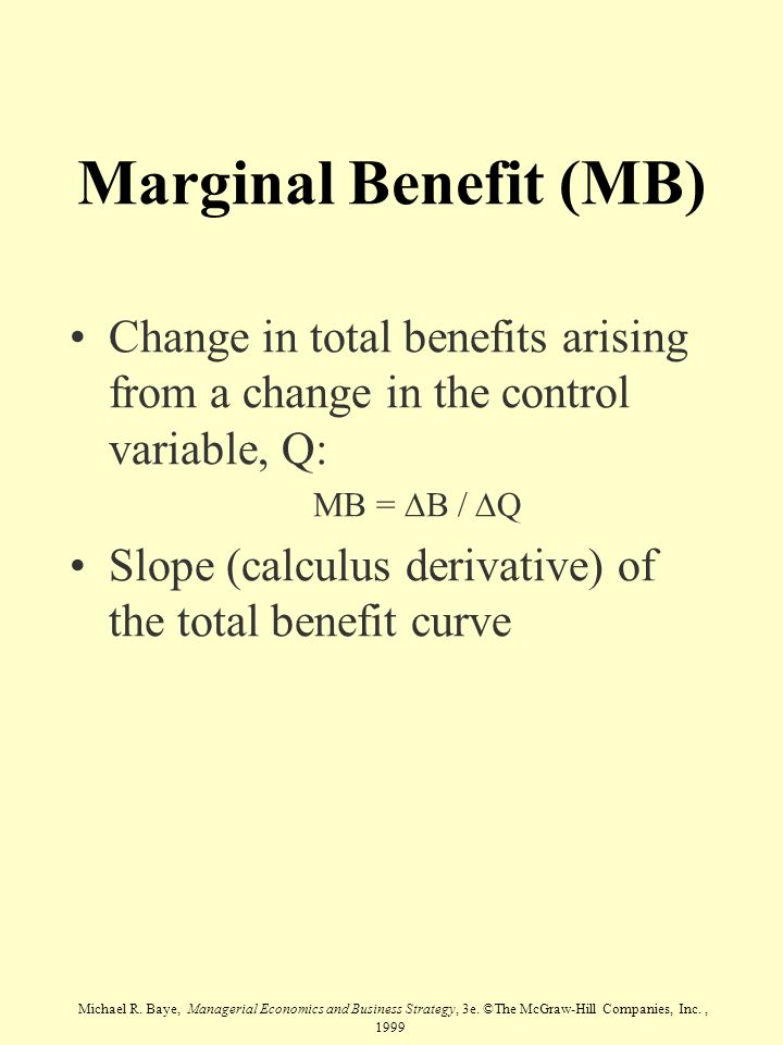 Michael R. Baye, Managerial Economics and Business Strategy, 3e. ©The McGraw-Hill Companies, Inc., 1999 Marginal Benefit (MB) Change in total benefits