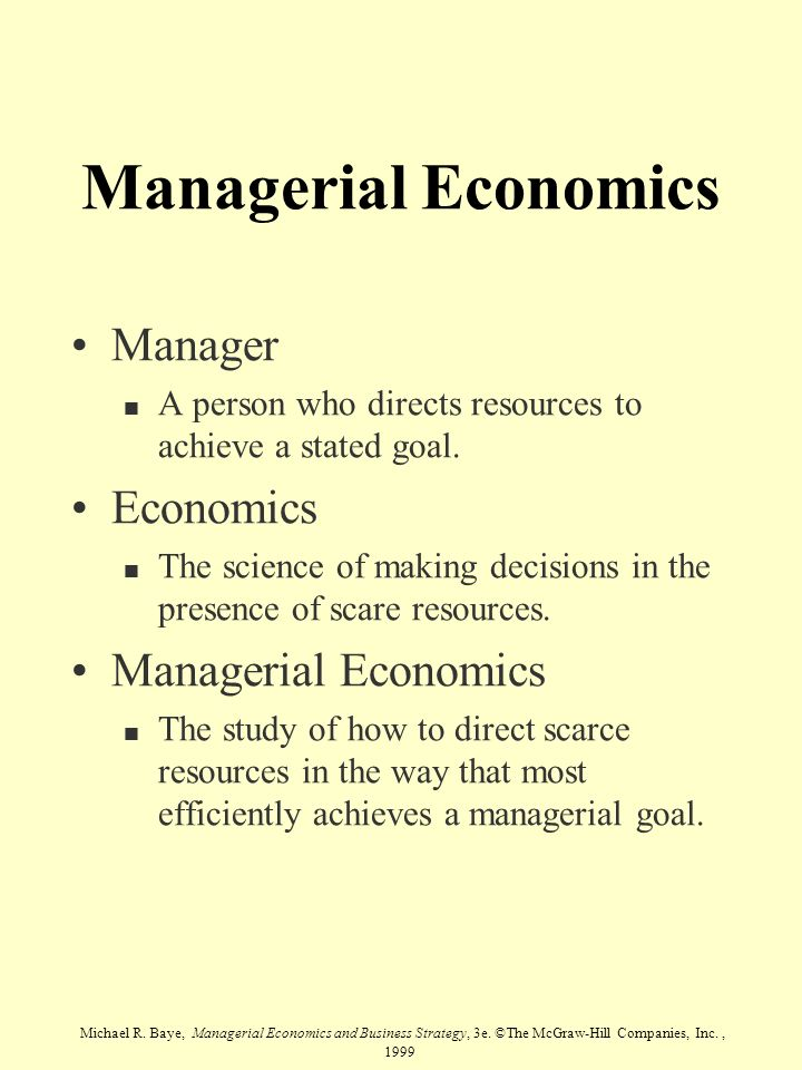 Michael R. Baye, Managerial Economics and Business Strategy, 3e. ©The McGraw-Hill Companies, Inc., 1999 Managerial Economics Manager n A person who di