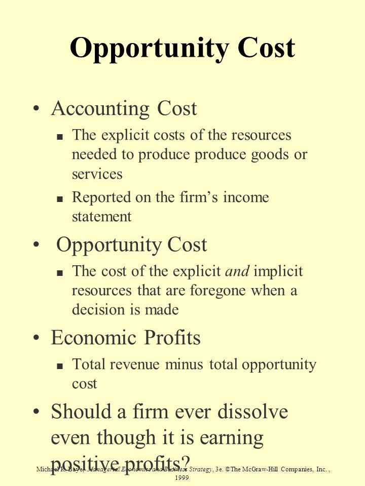 Michael R. Baye, Managerial Economics and Business Strategy, 3e. ©The McGraw-Hill Companies, Inc., 1999 Opportunity Cost Accounting Cost n The explici