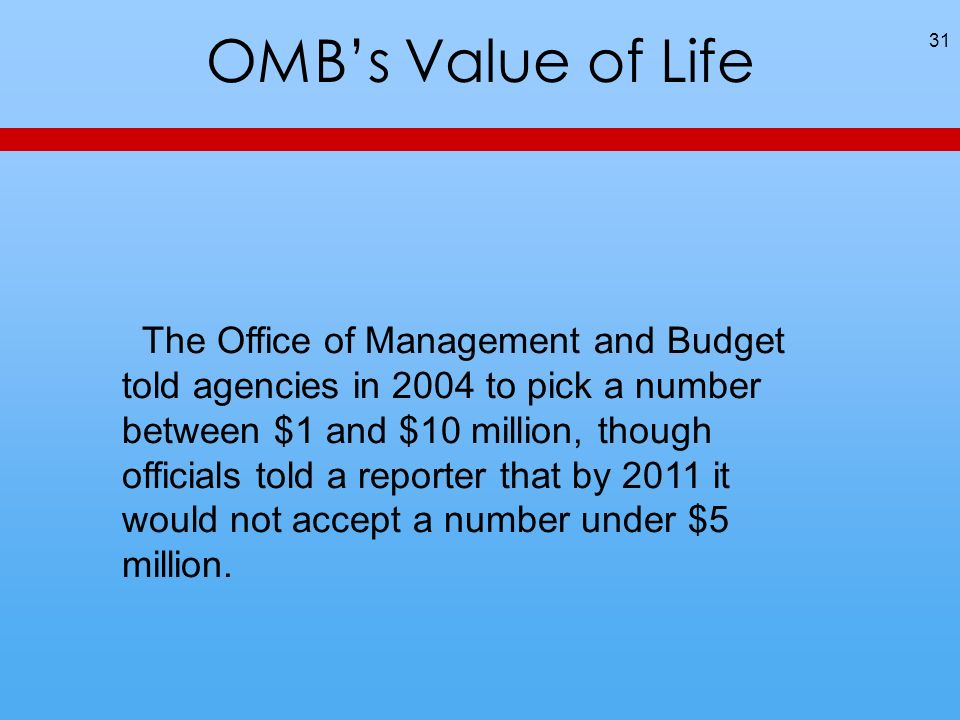 OMBs Value of Life 31 The Office of Management and Budget told agencies in 2004 to pick a number between $1 and $10 million, though officials told a reporter that by 2011 it would not accept a number under $5 million.