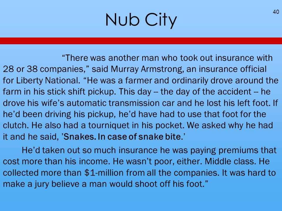 Nub City There was another man who took out insurance with 28 or 38 companies, said Murray Armstrong, an insurance official for Liberty National.