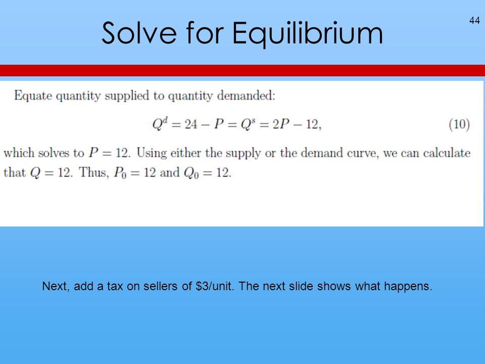 Solve for Equilibrium 44 Next, add a tax on sellers of $3/unit. The next slide shows what happens.