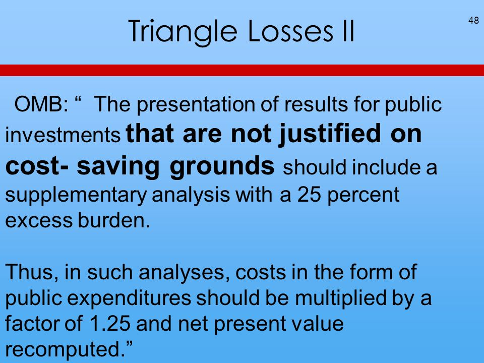 Triangle Losses II 48 OMB: The presentation of results for public investments that are not justified on cost- saving grounds should include a supplementary analysis with a 25 percent excess burden.