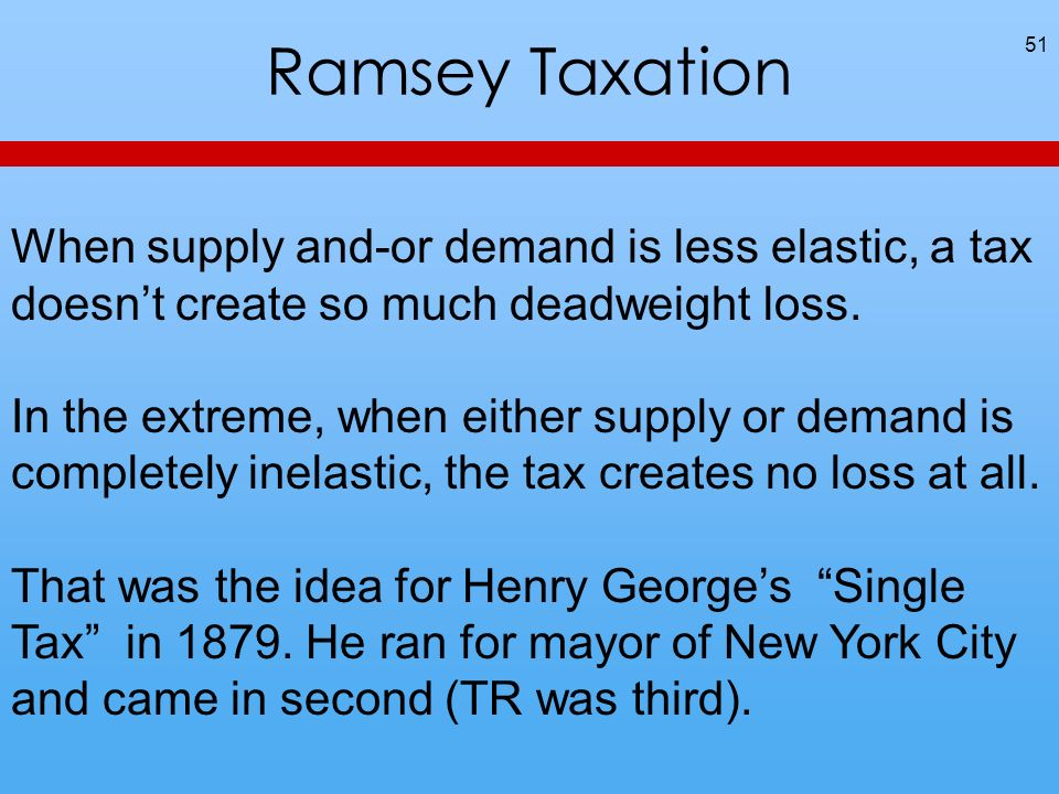 Ramsey Taxation 51 When supply and-or demand is less elastic, a tax doesnt create so much deadweight loss.