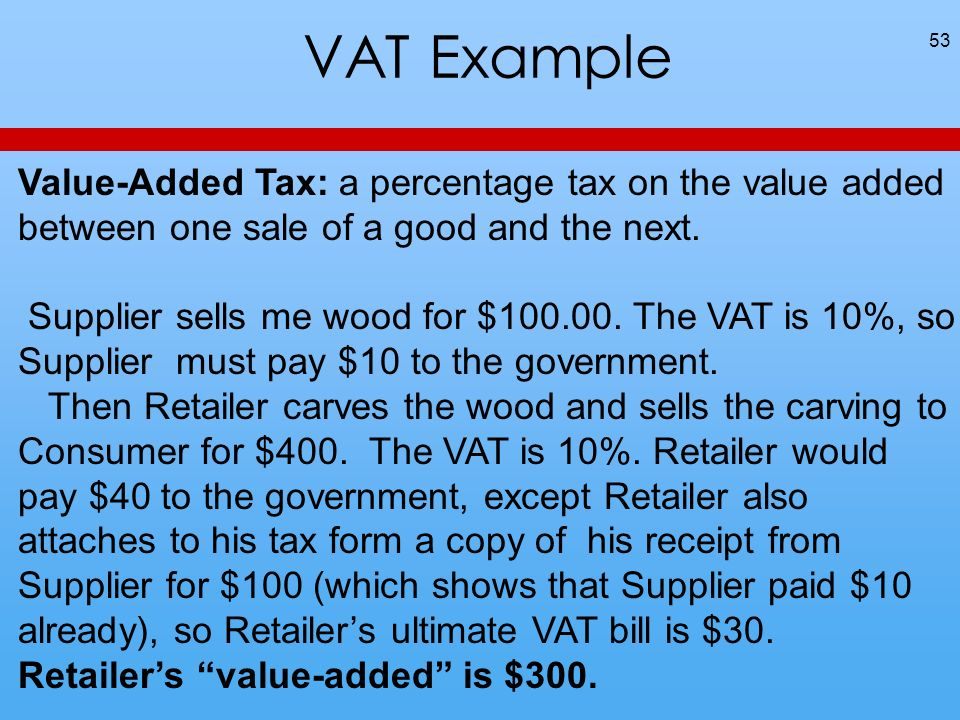 VAT Example 53 Value-Added Tax: a percentage tax on the value added between one sale of a good and the next. Supplier sells me wood for $100.00. The V