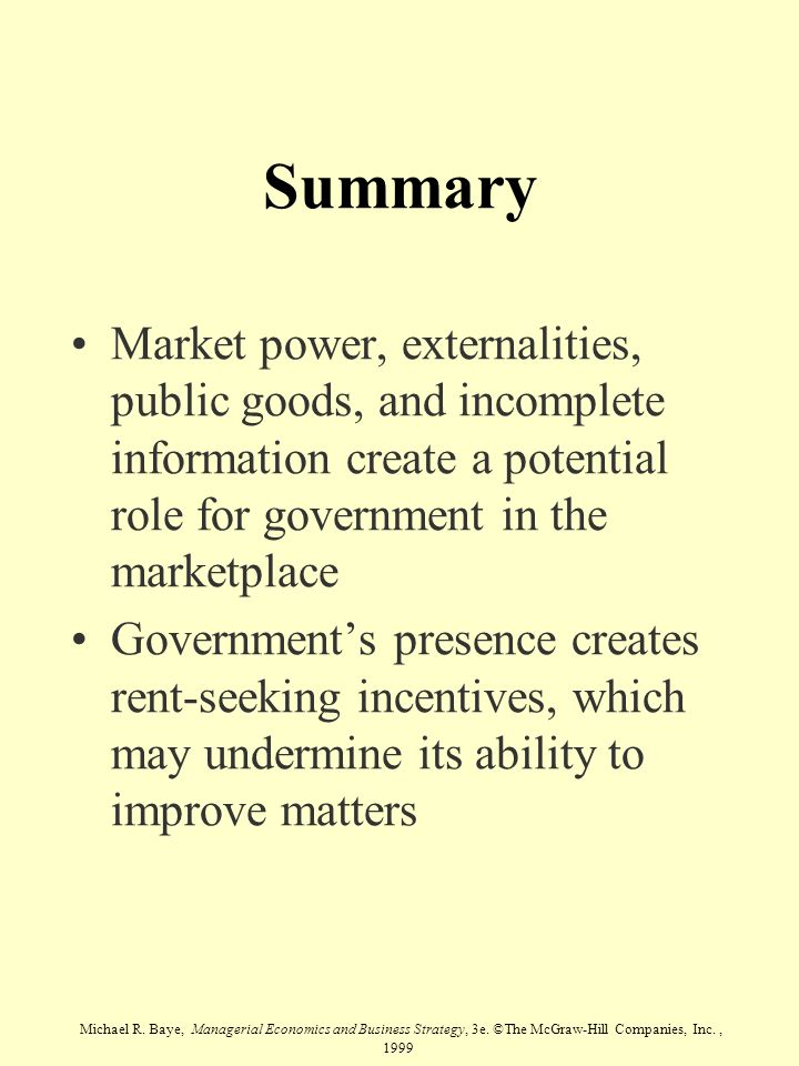 Michael R. Baye, Managerial Economics and Business Strategy, 3e. ©The McGraw-Hill Companies, Inc., 1999 Summary Market power, externalities, public go