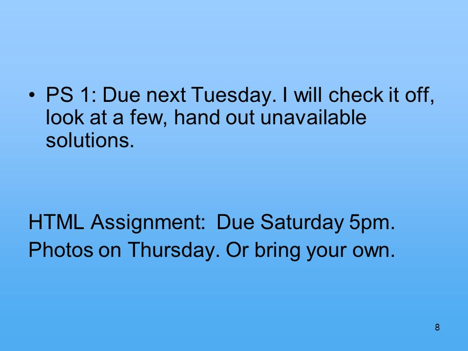 8 PS 1: Due next Tuesday. I will check it off, look at a few, hand out unavailable solutions.