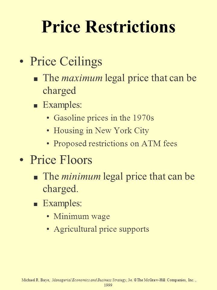 Michael R. Baye, Managerial Economics and Business Strategy, 3e. ©The McGraw-Hill Companies, Inc., 1999 Price Restrictions Price Ceilings n The maximu