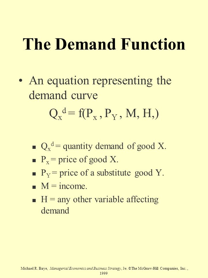 Michael R. Baye, Managerial Economics and Business Strategy, 3e. ©The McGraw-Hill Companies, Inc., 1999 The Demand Function An equation representing t