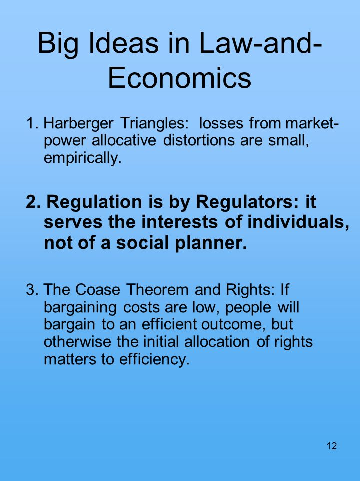 12 Big Ideas in Law-and- Economics 1. Harberger Triangles: losses from market- power allocative distortions are small, empirically. 2. Regulation is b