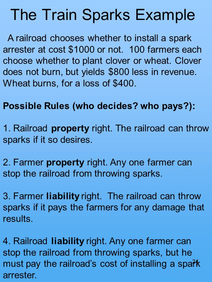 24 The Train Sparks Example A railroad chooses whether to install a spark arrester at cost $1000 or not. 100 farmers each choose whether to plant clov