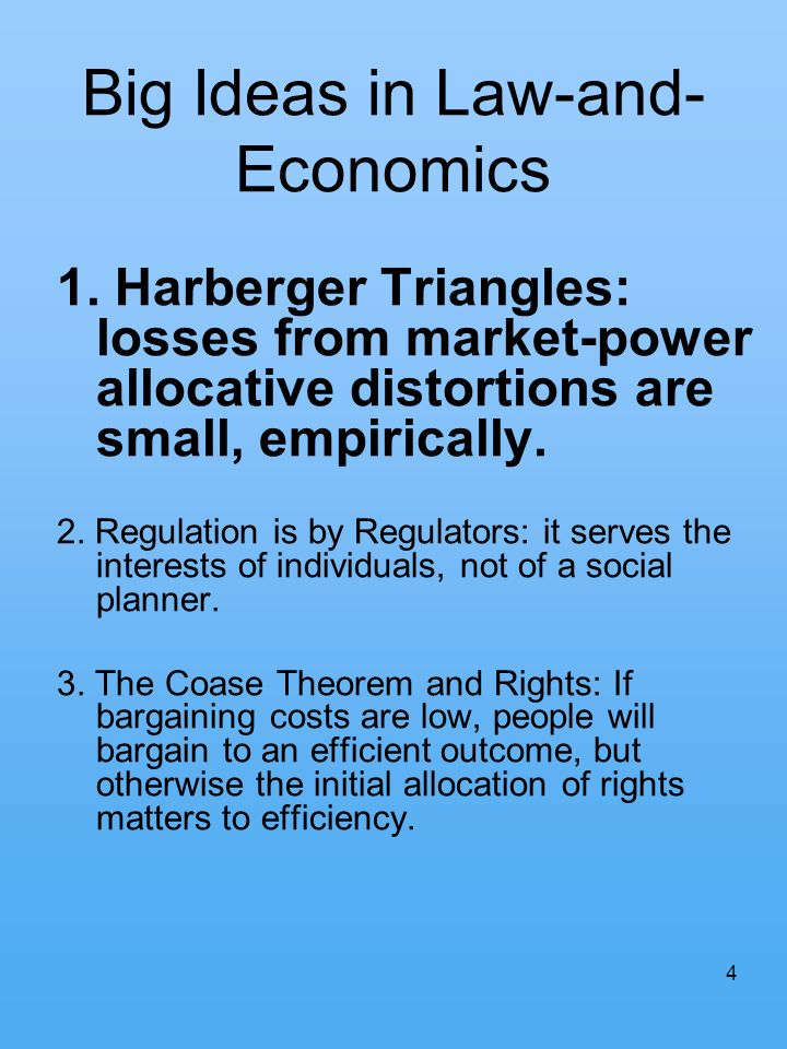 4 Big Ideas in Law-and- Economics 1. Harberger Triangles: losses from market-power allocative distortions are small, empirically. 2. Regulation is by