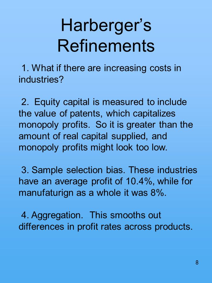 8 Harbergers Refinements 1. What if there are increasing costs in industries? 2. Equity capital is measured to include the value of patents, which cap
