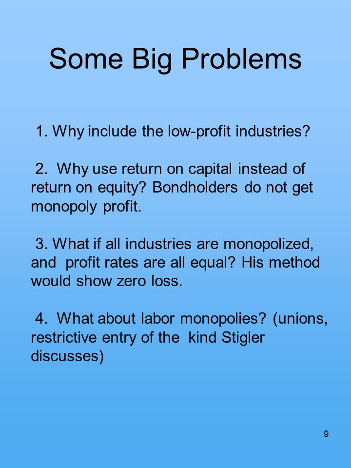 9 Some Big Problems 1. Why include the low-profit industries? 2. Why use return on capital instead of return on equity? Bondholders do not get monopol