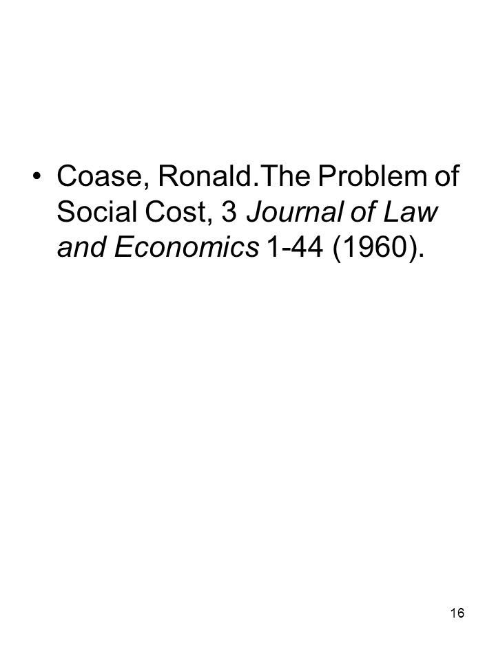 16 Coase, Ronald.The Problem of Social Cost, 3 Journal of Law and Economics 1-44 (1960).