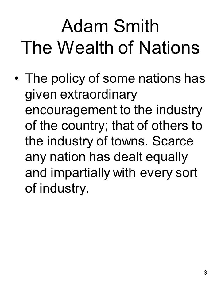 3 Adam Smith The Wealth of Nations The policy of some nations has given extraordinary encouragement to the industry of the country; that of others to the industry of towns.