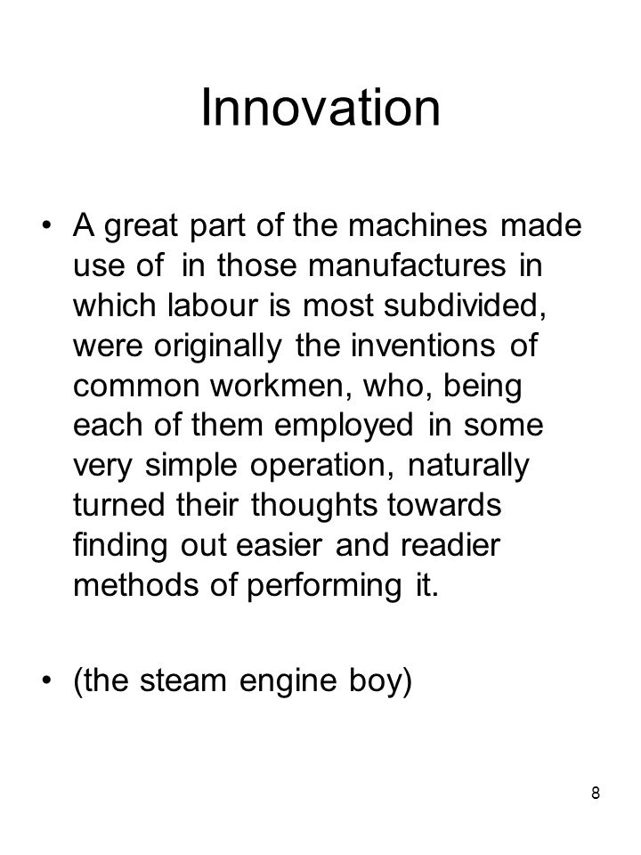 8 Innovation A great part of the machines made use of in those manufactures in which labour is most subdivided, were originally the inventions of common workmen, who, being each of them employed in some very simple operation, naturally turned their thoughts towards finding out easier and readier methods of performing it.