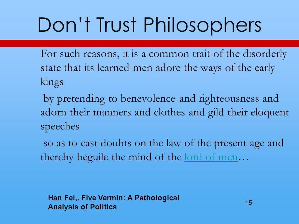 Dont Trust Philosophers For such reasons, it is a common trait of the disorderly state that its learned men adore the ways of the early kings by pretending to benevolence and righteousness and adorn their manners and clothes and gild their eloquent speeches so as to cast doubts on the law of the present age and thereby beguile the mind of the lord of men…lord of men 15 Han Fei,.