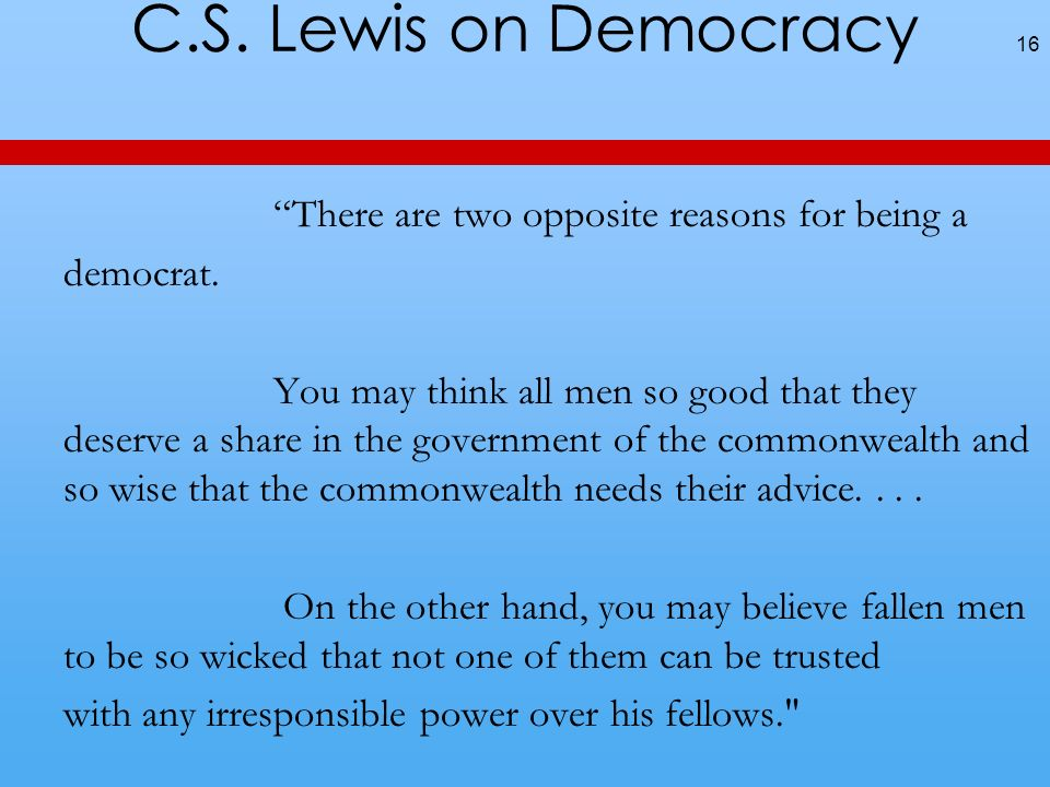 C.S. Lewis on Democracy There are two opposite reasons for being a democrat.