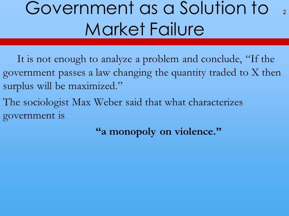 Government as a Solution to Market Failure It is not enough to analyze a problem and conclude, If the government passes a law changing the quantity traded to X then surplus will be maximized.