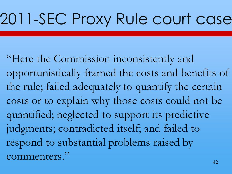 2011-SEC Proxy Rule court case Here the Commission inconsistently and opportunistically framed the costs and benefits of the rule; failed adequately to quantify the certain costs or to explain why those costs could not be quantified; neglected to support its predictive judgments; contradicted itself; and failed to respond to substantial problems raised by commenters.