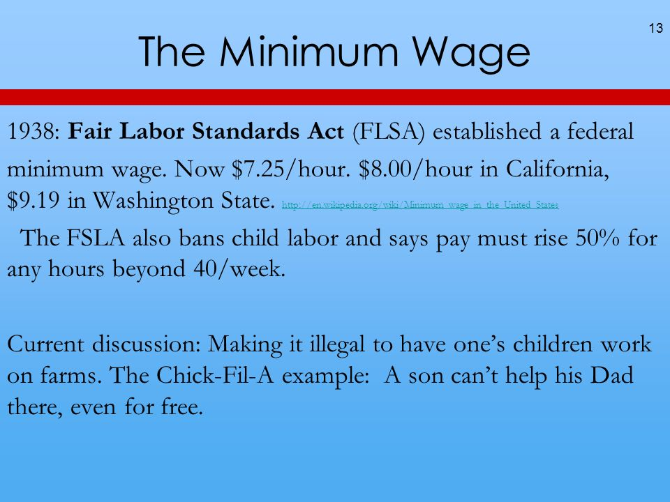 The Minimum Wage 13 1938: Fair Labor Standards Act (FLSA) established a federal minimum wage.
