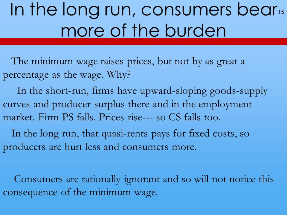In the long run, consumers bear more of the burden 15 The minimum wage raises prices, but not by as great a percentage as the wage.