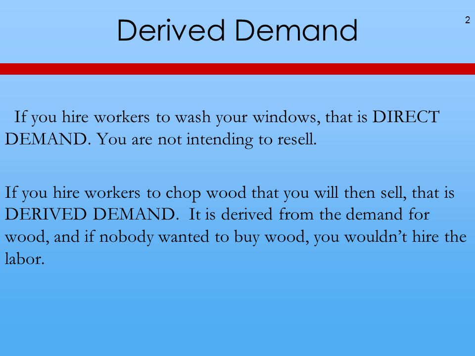 Derived Demand If you hire workers to wash your windows, that is DIRECT DEMAND. You are not intending to resell. If you hire workers to chop wood that