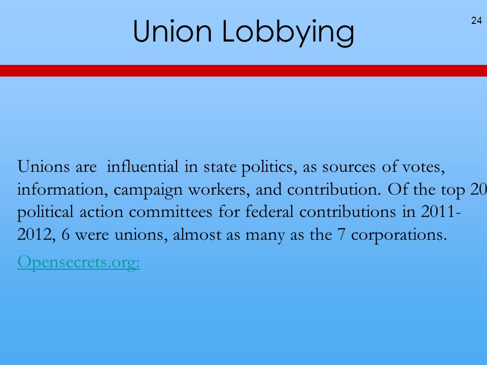 Union Lobbying 24 Unions are influential in state politics, as sources of votes, information, campaign workers, and contribution.