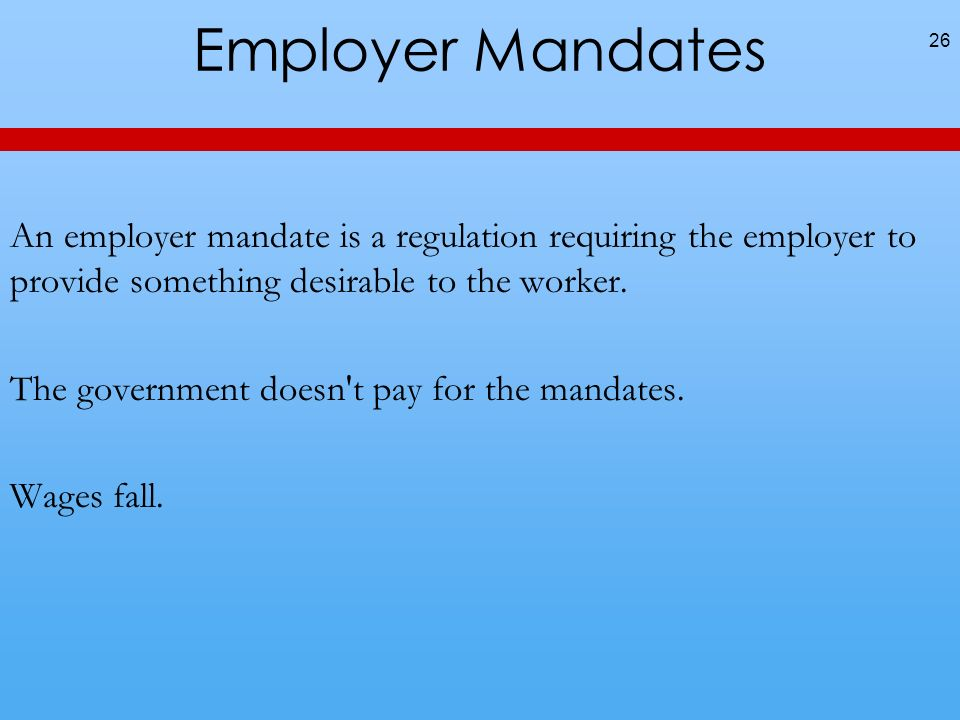 Employer Mandates 26 An employer mandate is a regulation requiring the employer to provide something desirable to the worker.