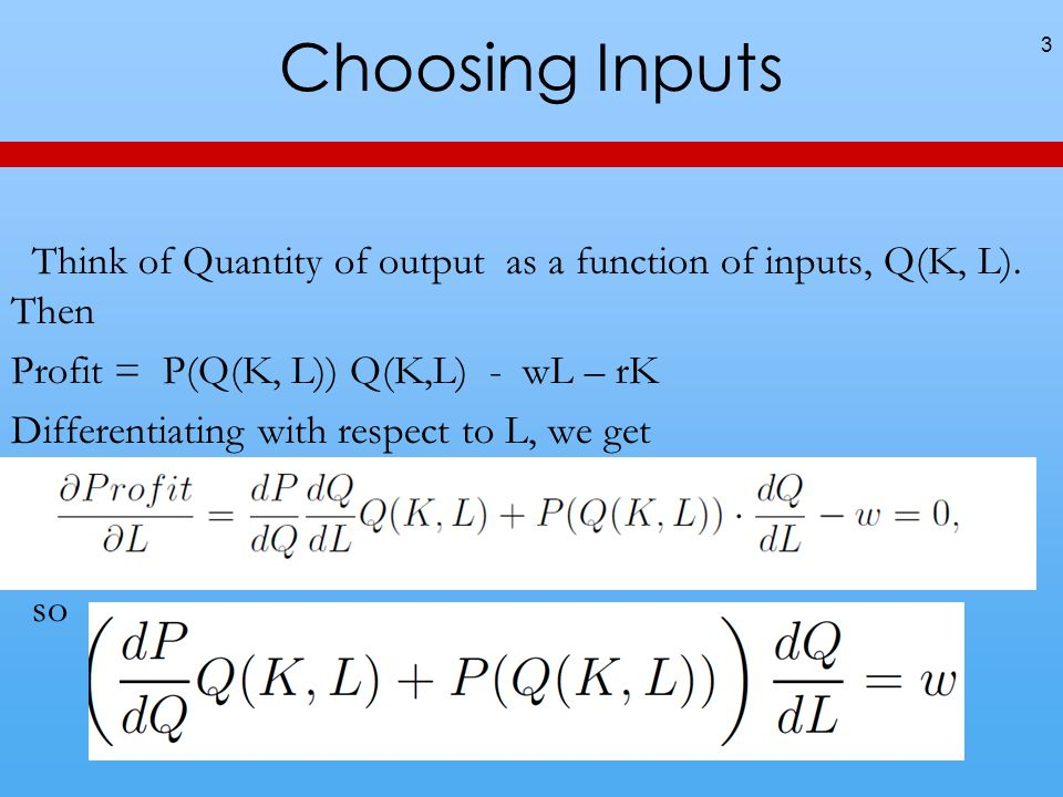 Choosing Inputs Think of Quantity of output as a function of inputs, Q(K, L). Then Profit = P(Q(K, L)) Q(K,L) - wL – rK Differentiating with respect t