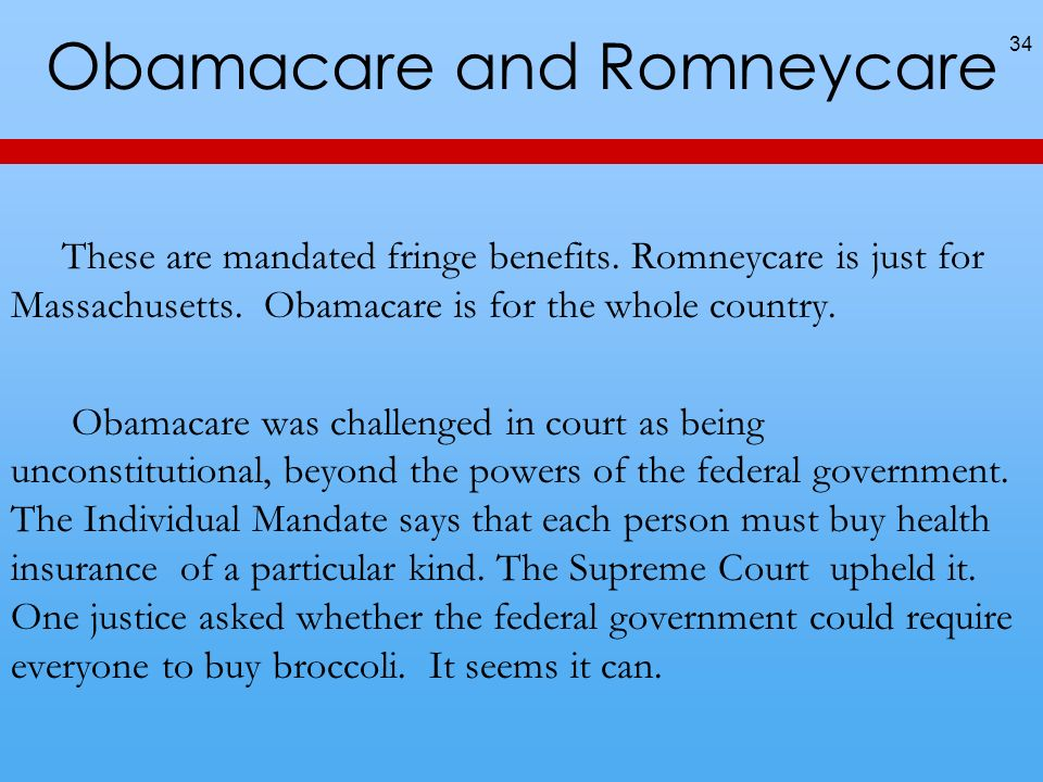 34 These are mandated fringe benefits. Romneycare is just for Massachusetts. Obamacare is for the whole country. Obamacare was challenged in court as
