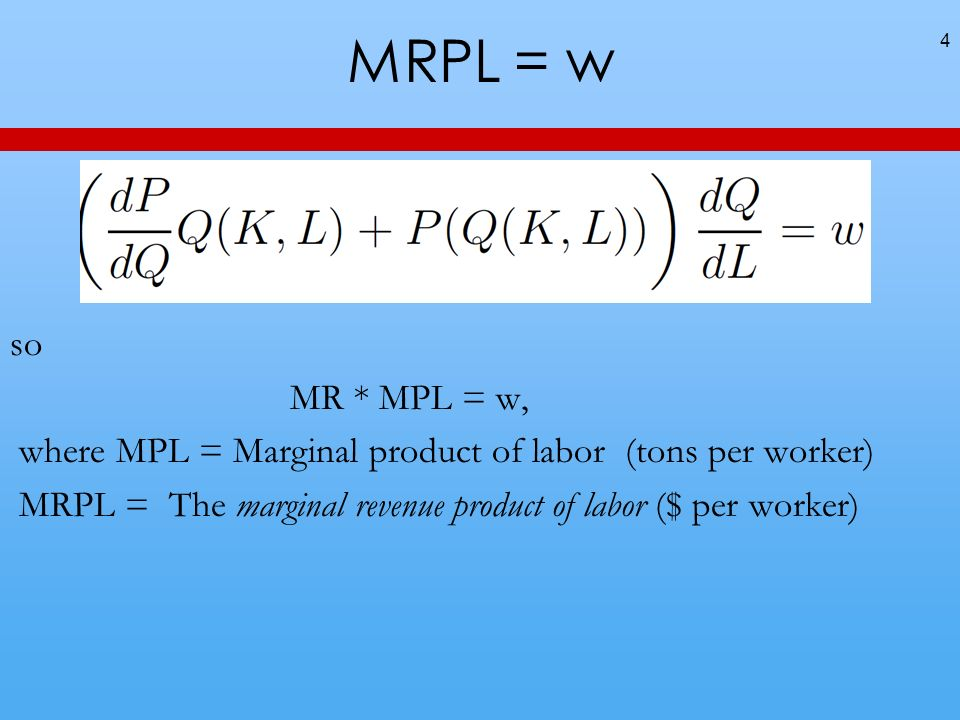 MRPL = w so MR * MPL = w, where MPL = Marginal product of labor (tons per worker) MRPL = The marginal revenue product of labor ($ per worker) 4