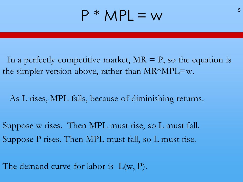 P * MPL = w In a perfectly competitive market, MR = P, so the equation is the simpler version above, rather than MR*MPL=w.