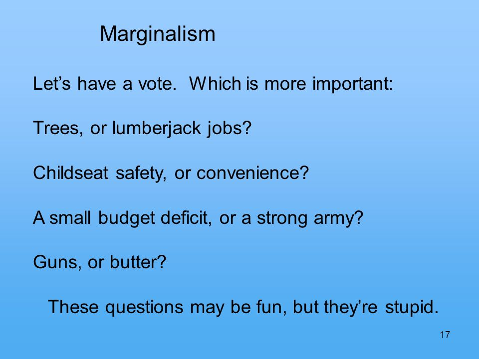 17 Marginalism Lets have a vote. Which is more important: Trees, or lumberjack jobs.
