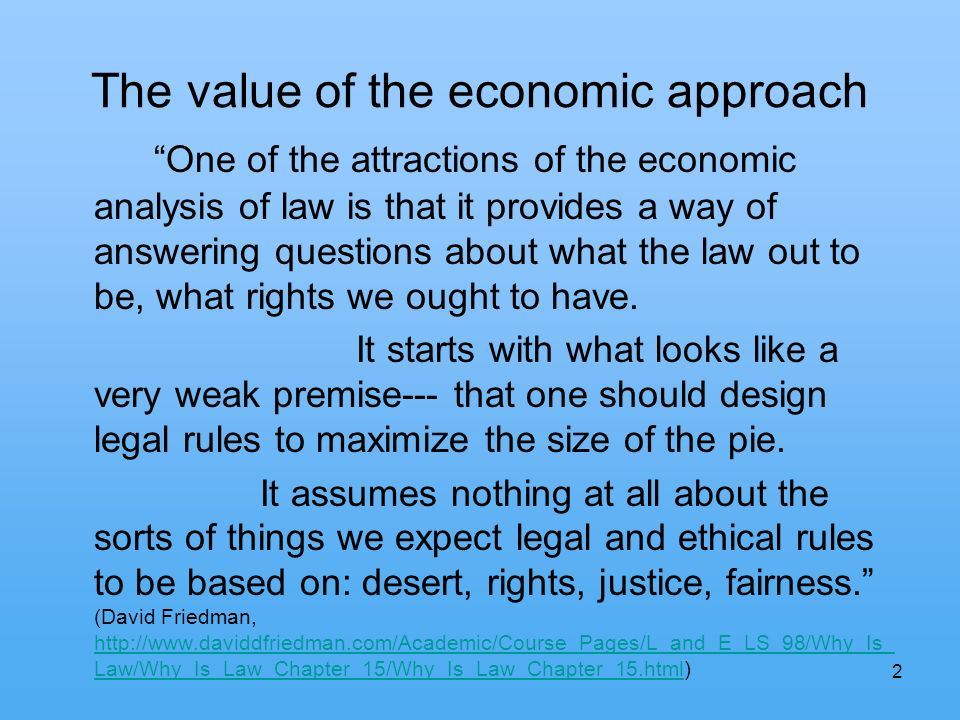 2 The value of the economic approach One of the attractions of the economic analysis of law is that it provides a way of answering questions about what the law out to be, what rights we ought to have.