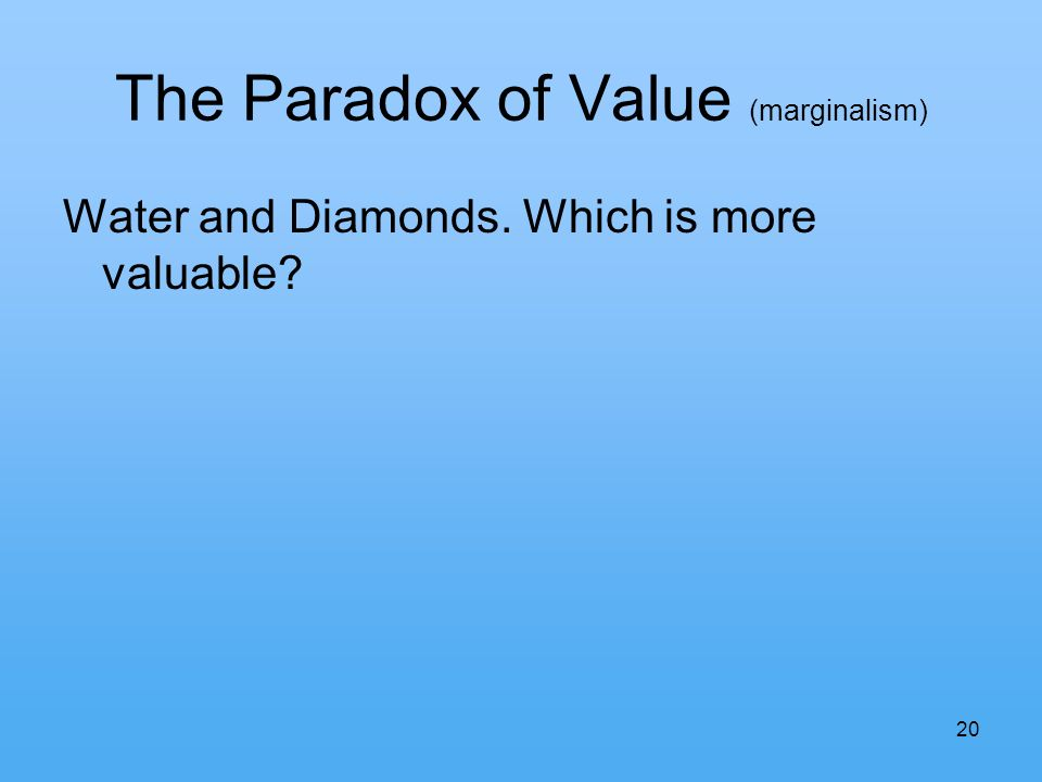 20 The Paradox of Value (marginalism) Water and Diamonds. Which is more valuable